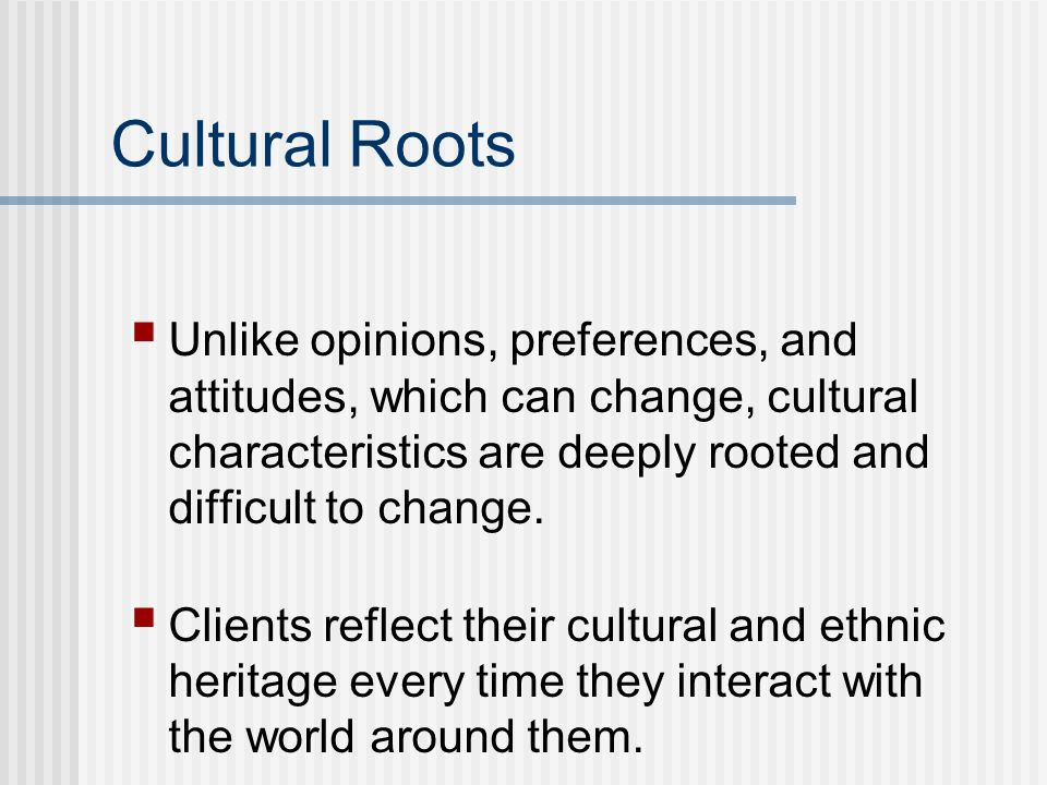 Cultural Roots Unlike opinions, preferences, and attitudes, which can change, cultural characteristics are deeply rooted and difficult to change.