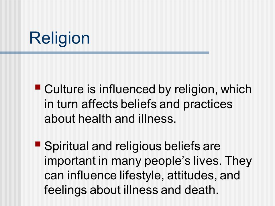 Religion Culture is influenced by religion, which in turn affects beliefs and practices about health and illness.