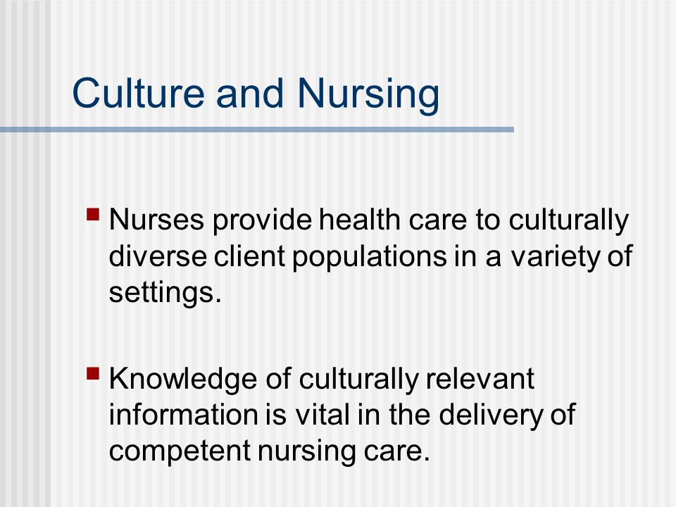 Culture and Nursing Nurses provide health care to culturally diverse client populations in a variety of settings.