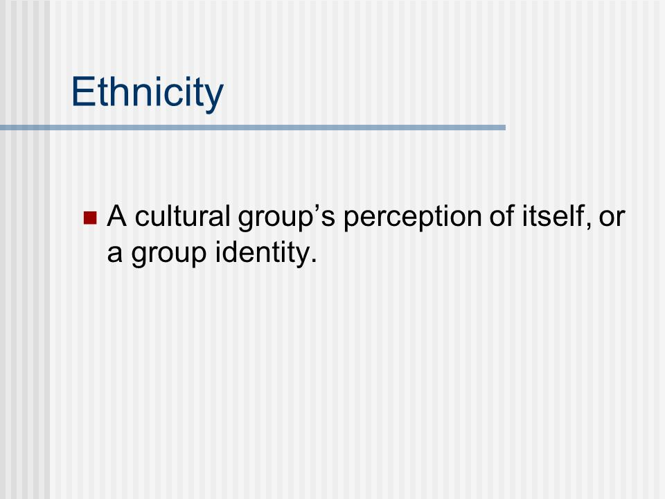 Ethnicity A cultural group's perception of itself, or a group identity.