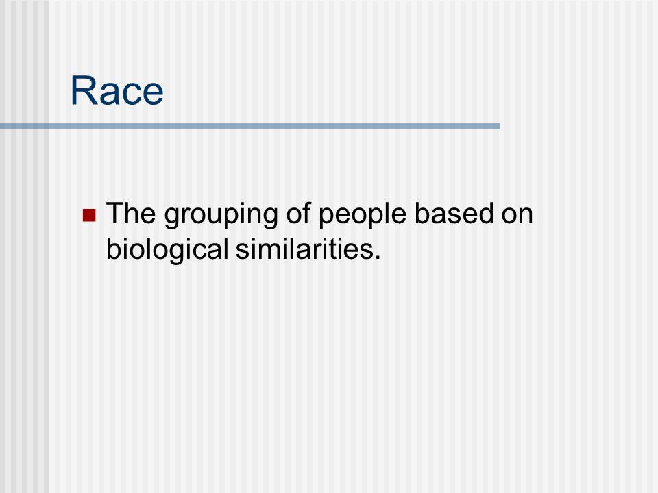 Race The grouping of people based on biological similarities.