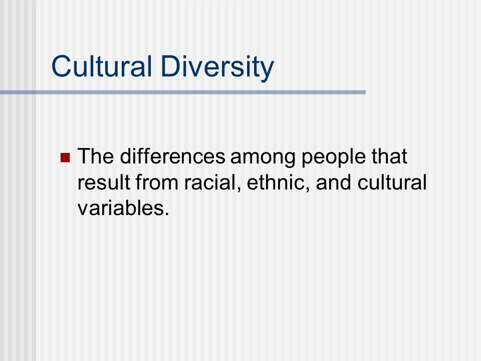 Cultural Diversity The differences among people that result from racial, ethnic, and cultural variables.