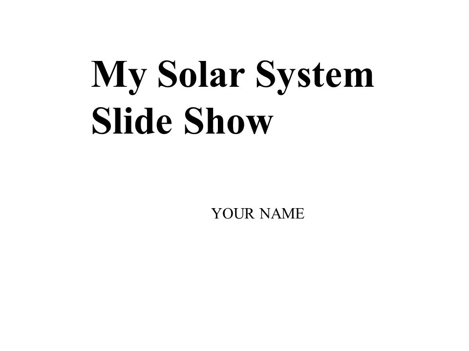My Solar System Slide Show YOUR NAME