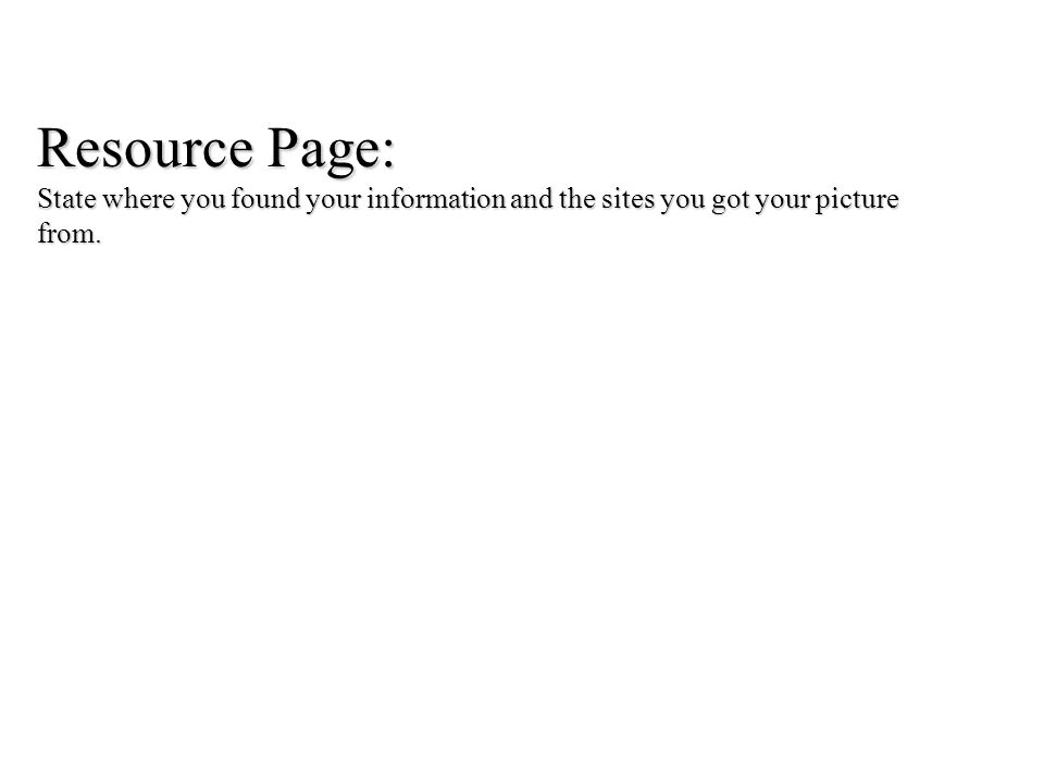 Resource Page: State where you found your information and the sites you got your picture from.