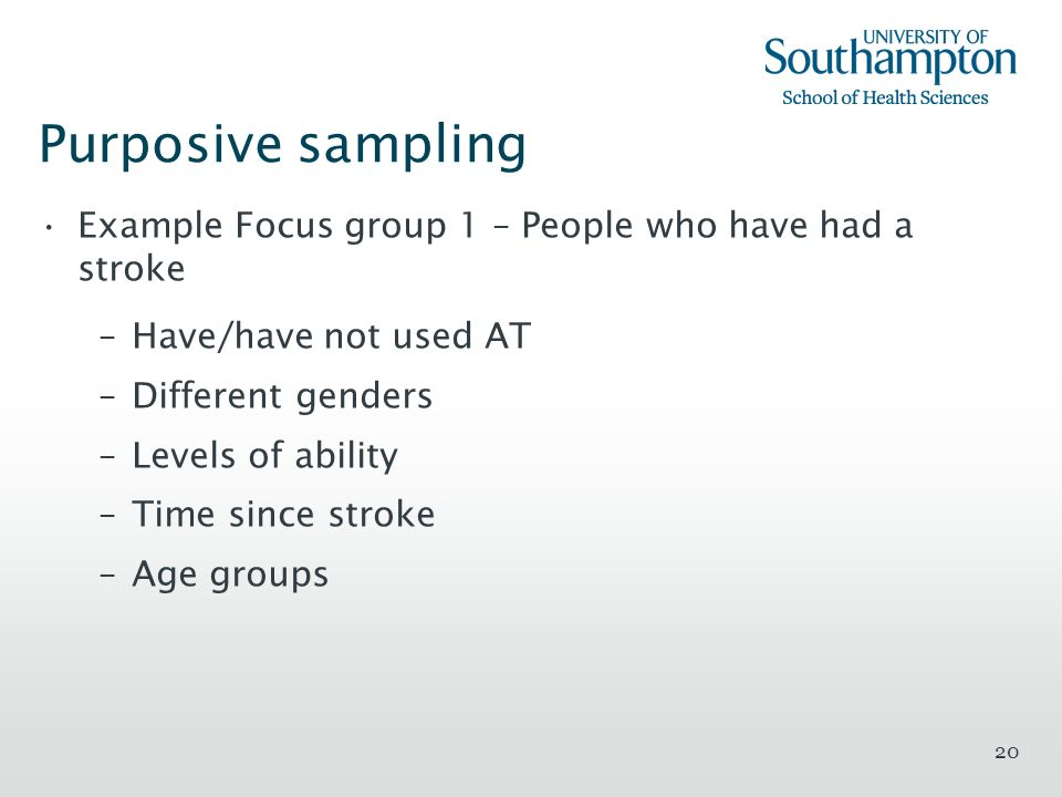 Purposive sampling Example Focus group 1 – People who have had a stroke. Have/have not used AT. Different genders.