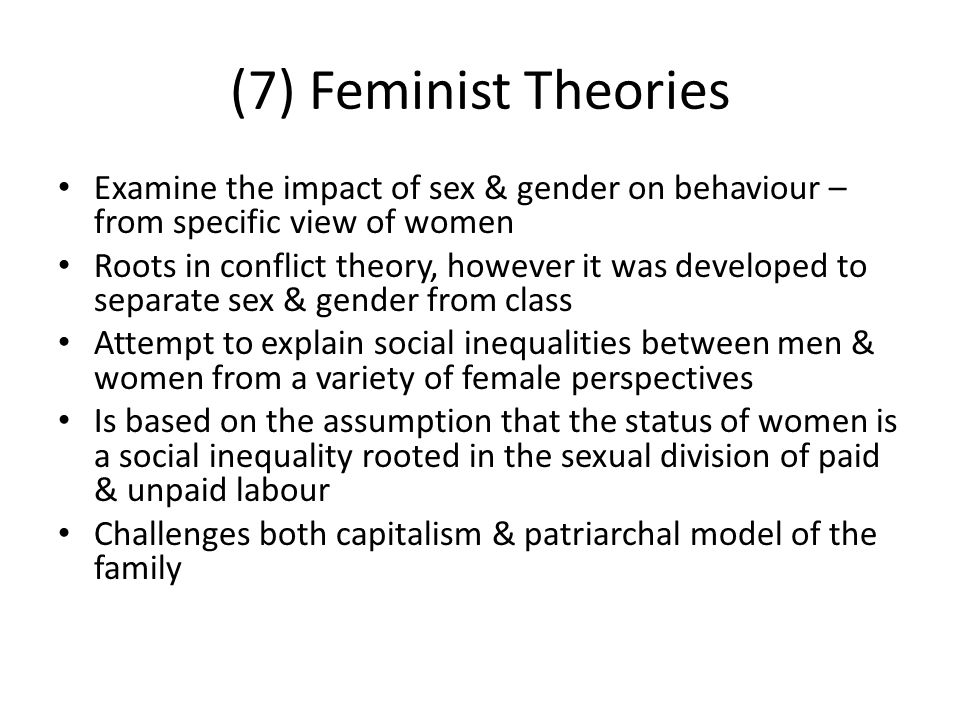 (7) Feminist Theories Examine the impact of sex & gender on behaviour – from specific view of women.