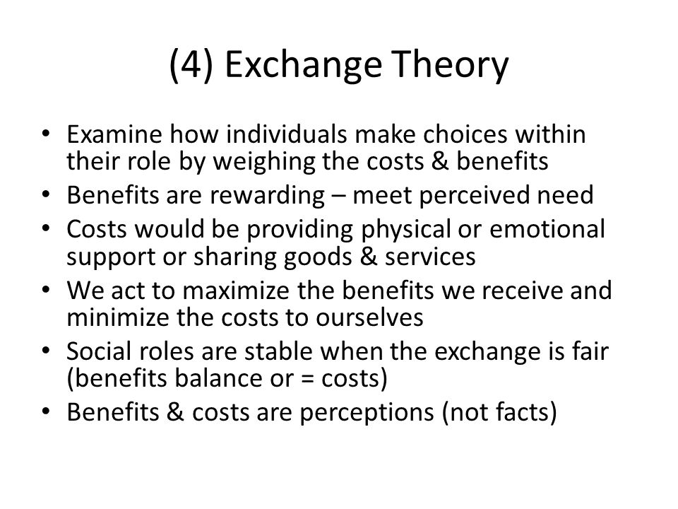(4) Exchange Theory Examine how individuals make choices within their role by weighing the costs & benefits.
