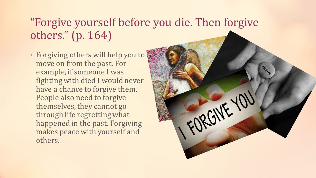 Forgive yourself before you die. Then forgive others. (p. 164)