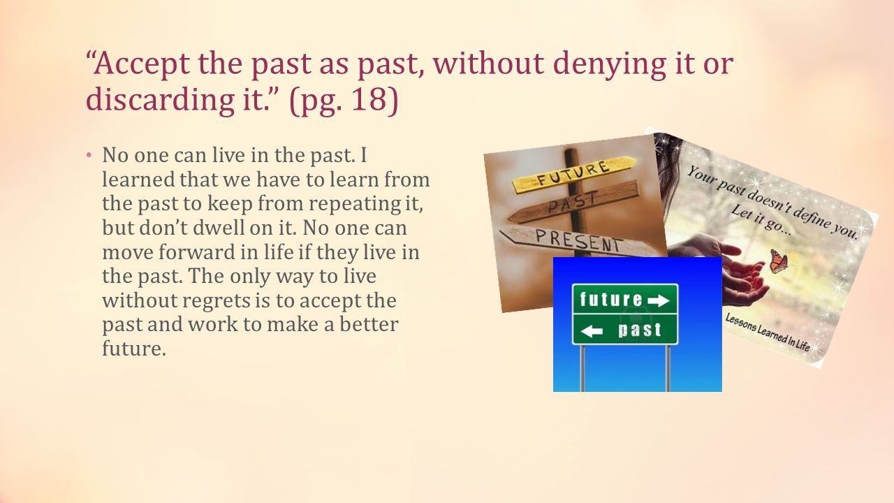 Accept the past as past, without denying it or discarding it. (pg