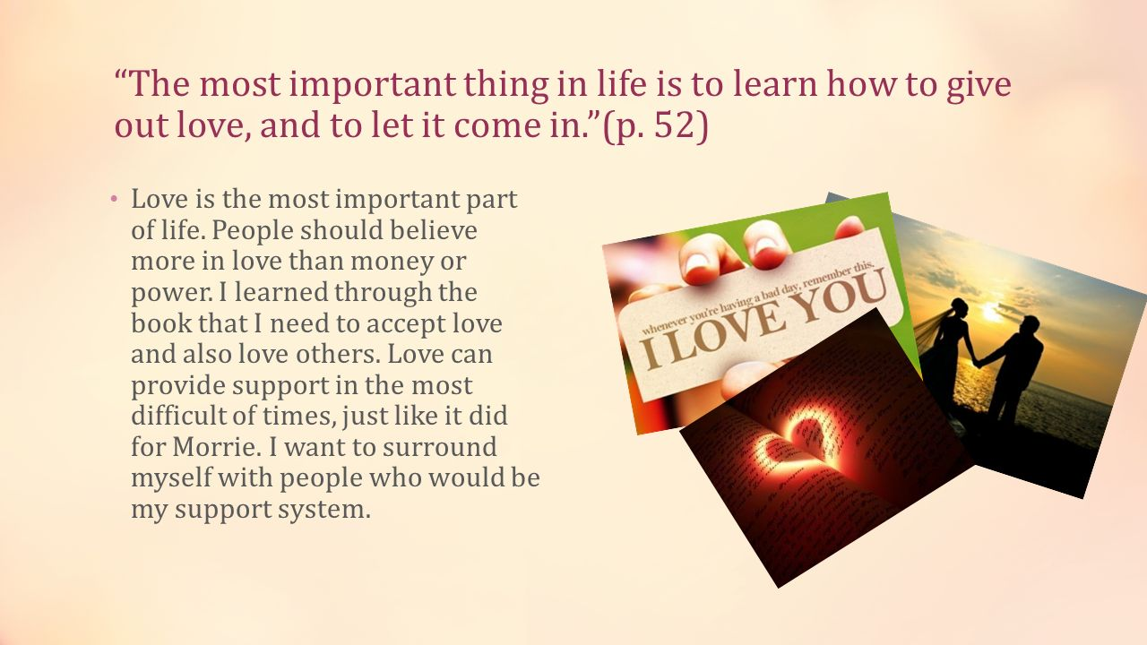 The most important thing in life is to learn how to give out love, and to let it come in. (p. 52)