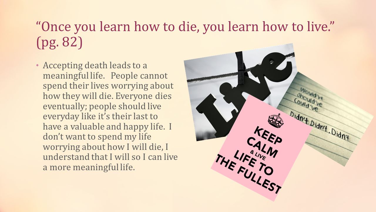 Once you learn how to die, you learn how to live. (pg. 82)