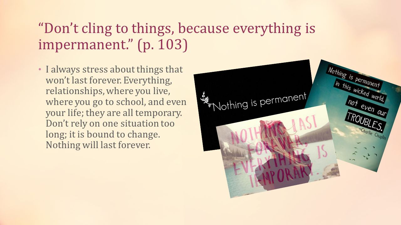 Don't cling to things, because everything is impermanent. (p. 103)