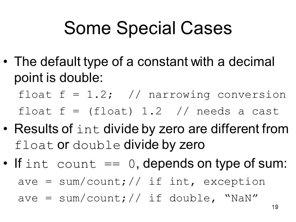 Some Special Cases The default type of a constant with a decimal point is double: float f = 1.2; // narrowing conversion.