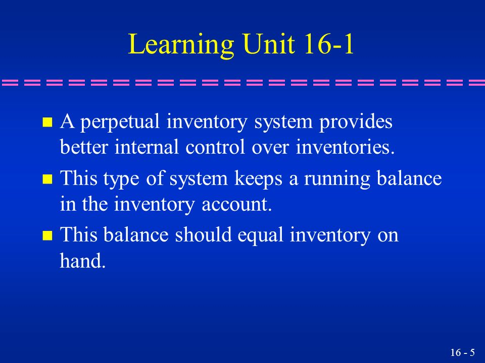 Learning Unit 16-1 A perpetual inventory system provides better internal control over inventories.