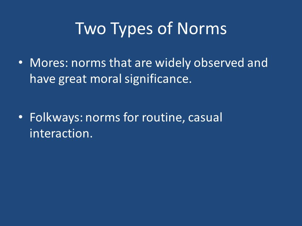 Two Types of Norms Mores: norms that are widely observed and have great moral significance.