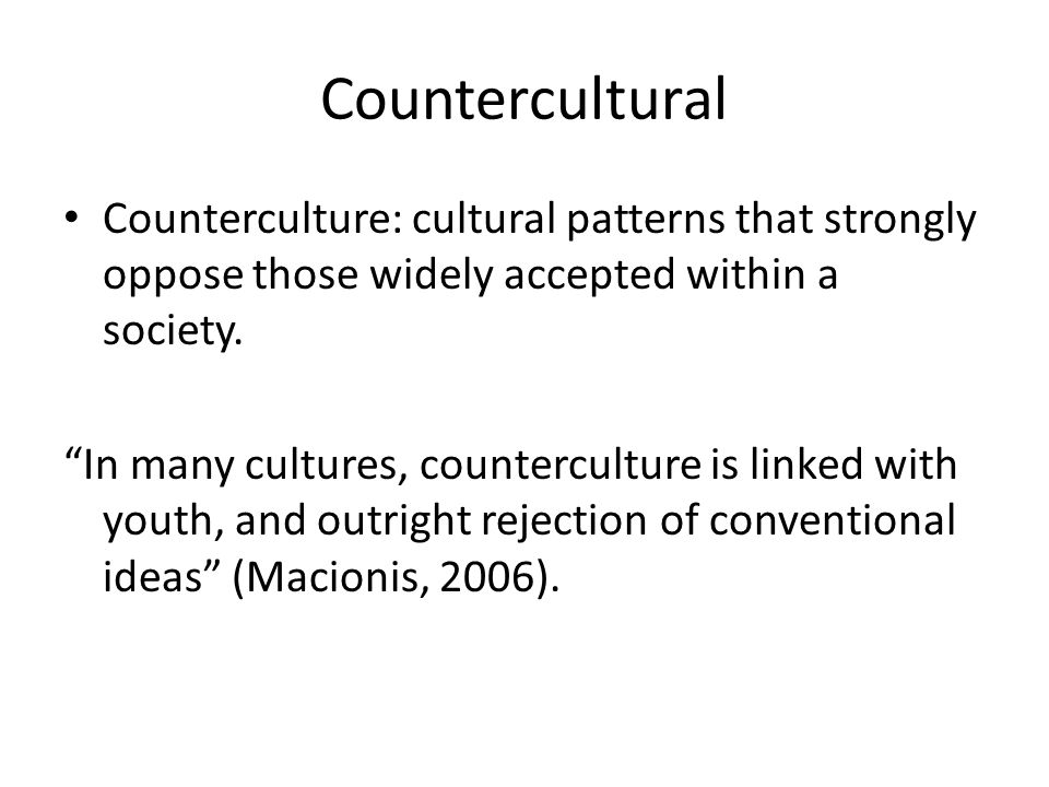 Countercultural Counterculture: cultural patterns that strongly oppose those widely accepted within a society.