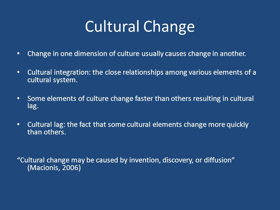 Cultural Change Change in one dimension of culture usually causes change in another.