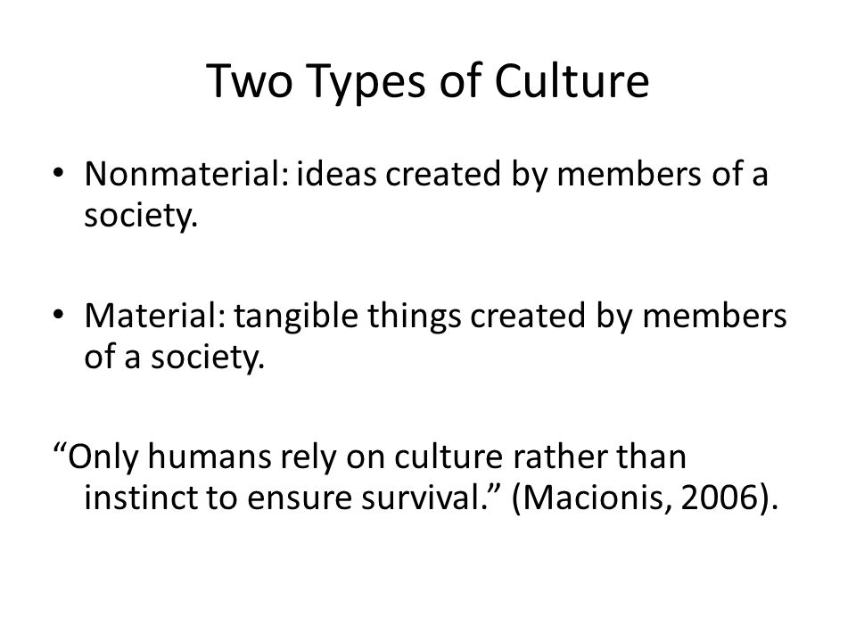Two Types of Culture Nonmaterial: ideas created by members of a society. Material: tangible things created by members of a society.