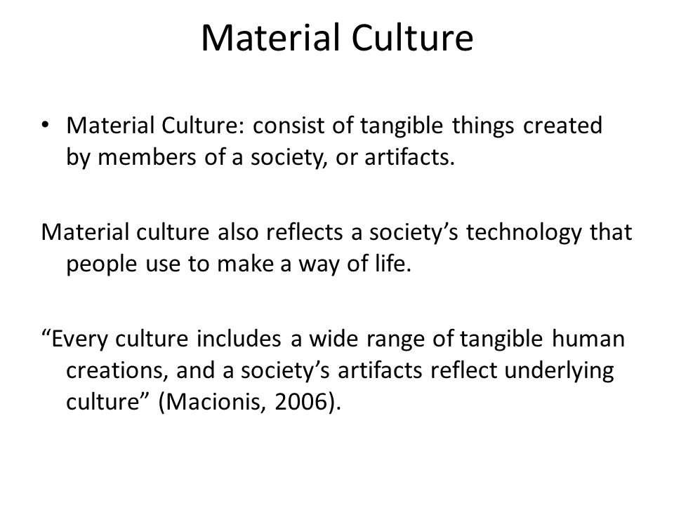 Material Culture Material Culture: consist of tangible things created by members of a society, or artifacts.