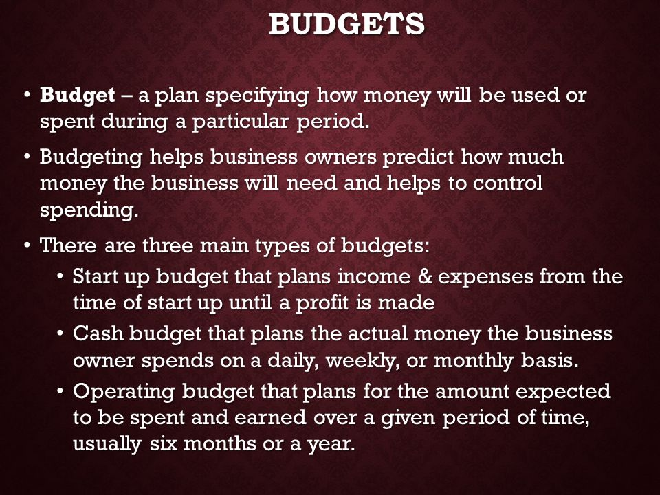 Budgets Budget – a plan specifying how money will be used or spent during a particular period.