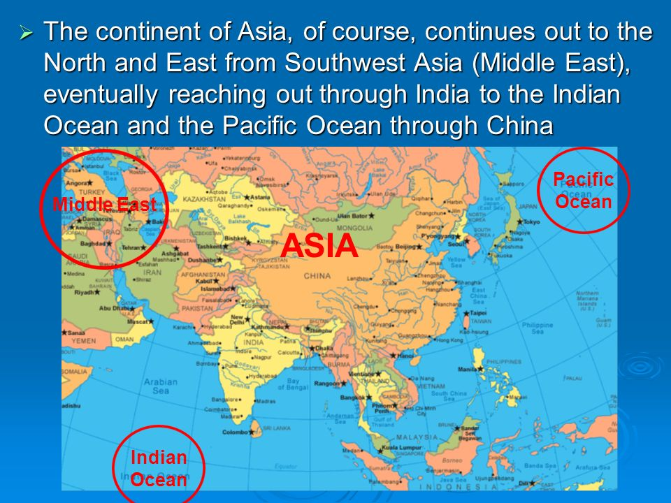 The continent of Asia, of course, continues out to the North and East from Southwest Asia (Middle East), eventually reaching out through India to the Indian Ocean and the Pacific Ocean through China