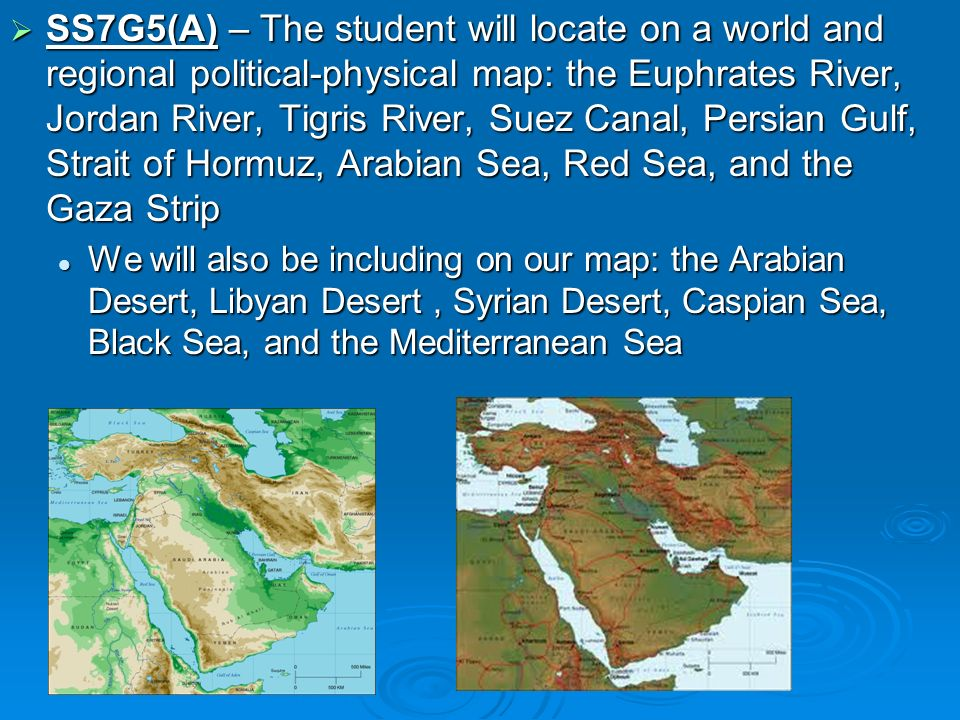 SS7G5(A) – The student will locate on a world and regional political-physical map: the Euphrates River, Jordan River, Tigris River, Suez Canal, Persian Gulf, Strait of Hormuz, Arabian Sea, Red Sea, and the Gaza Strip
