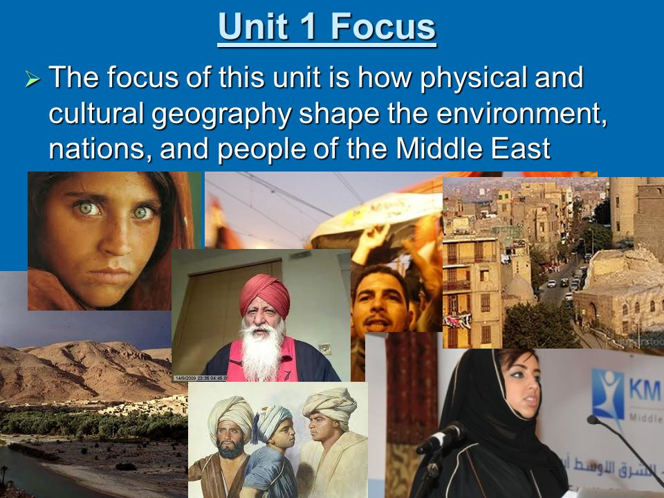 Unit 1 Focus The focus of this unit is how physical and cultural geography shape the environment, nations, and people of the Middle East.