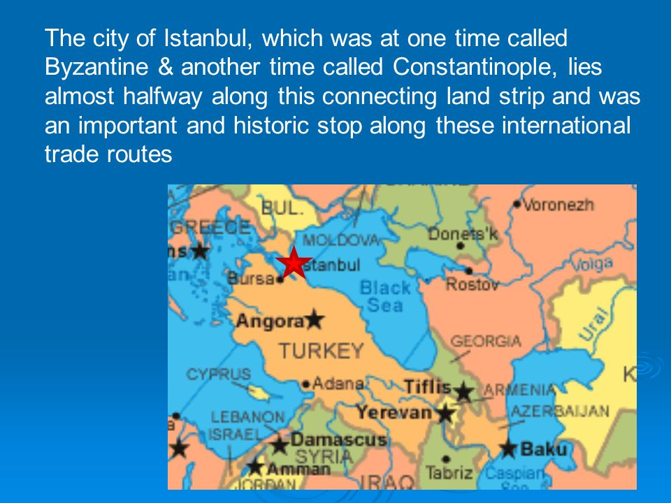 The city of Istanbul, which was at one time called Byzantine & another time called Constantinople, lies almost halfway along this connecting land strip and was an important and historic stop along these international trade routes