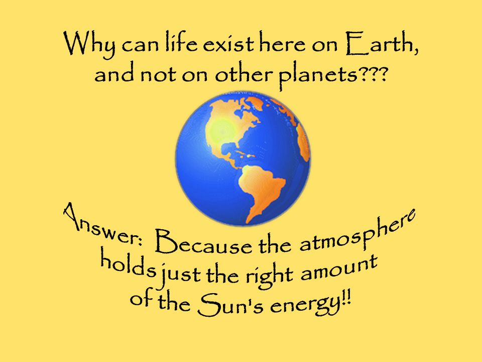 Why can life exist here on Earth, and not on other planets