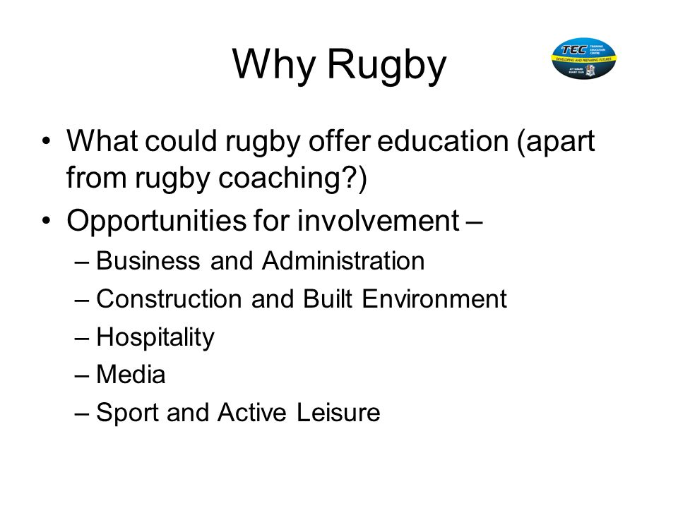 Why Rugby What could rugby offer education (apart from rugby coaching ) Opportunities for involvement –