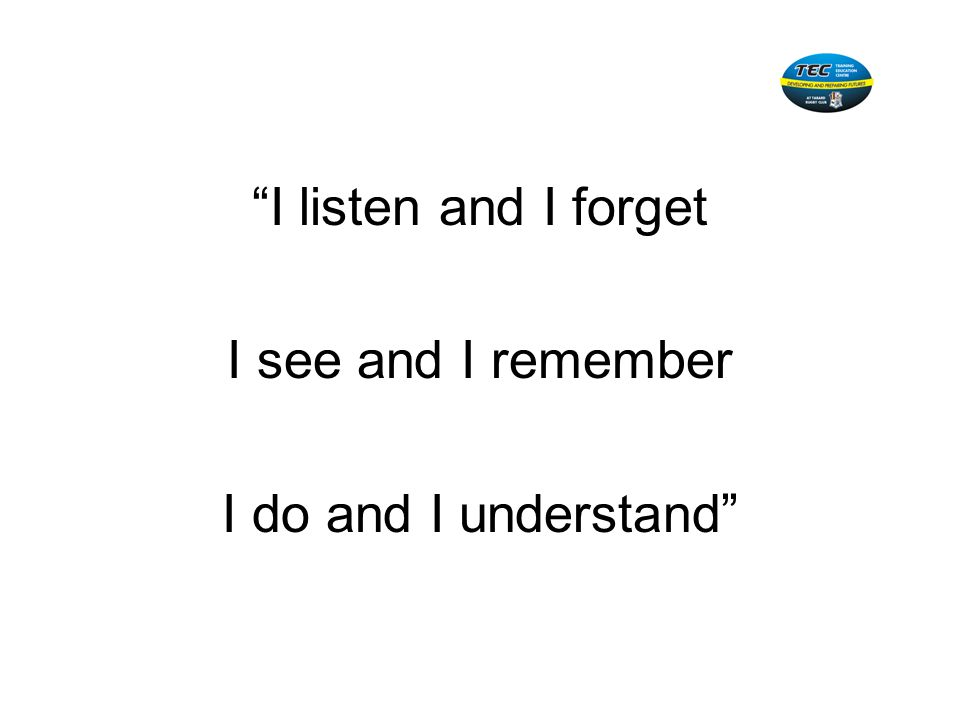 I listen and I forget I see and I remember I do and I understand