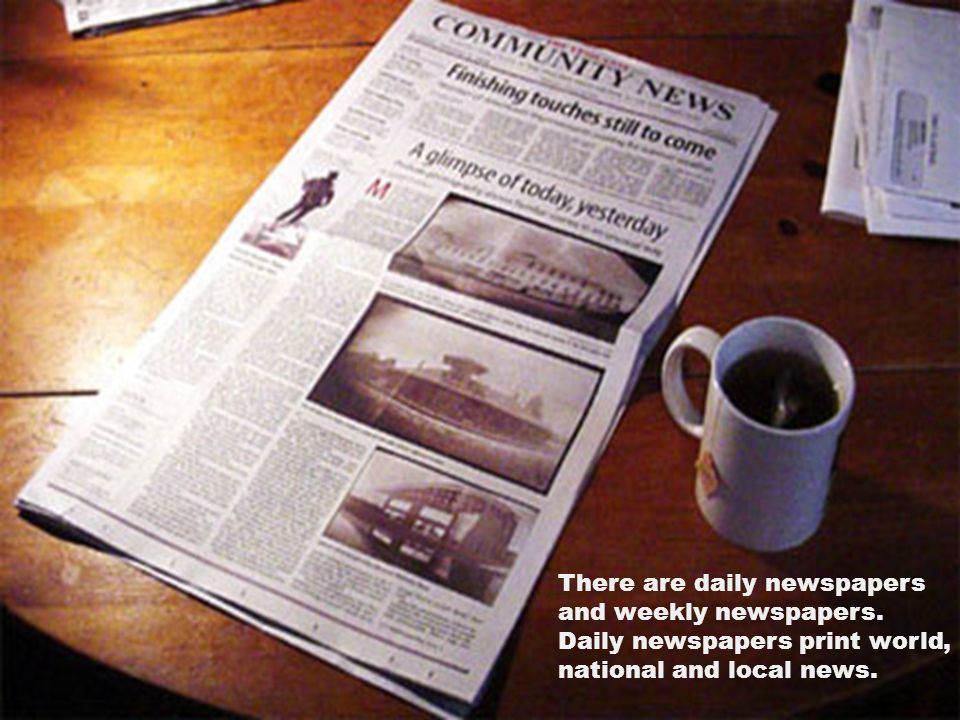There are daily newspapers and weekly newspapers