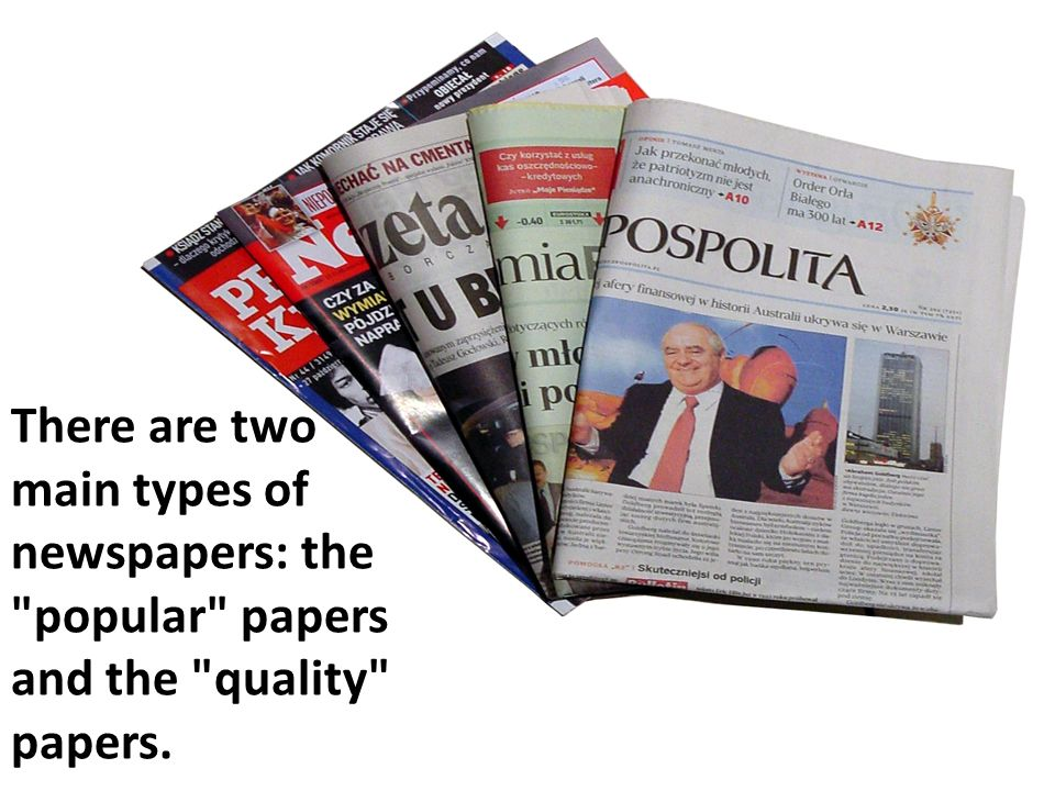 There are two main types of newspapers: the popular papers and the quality papers.