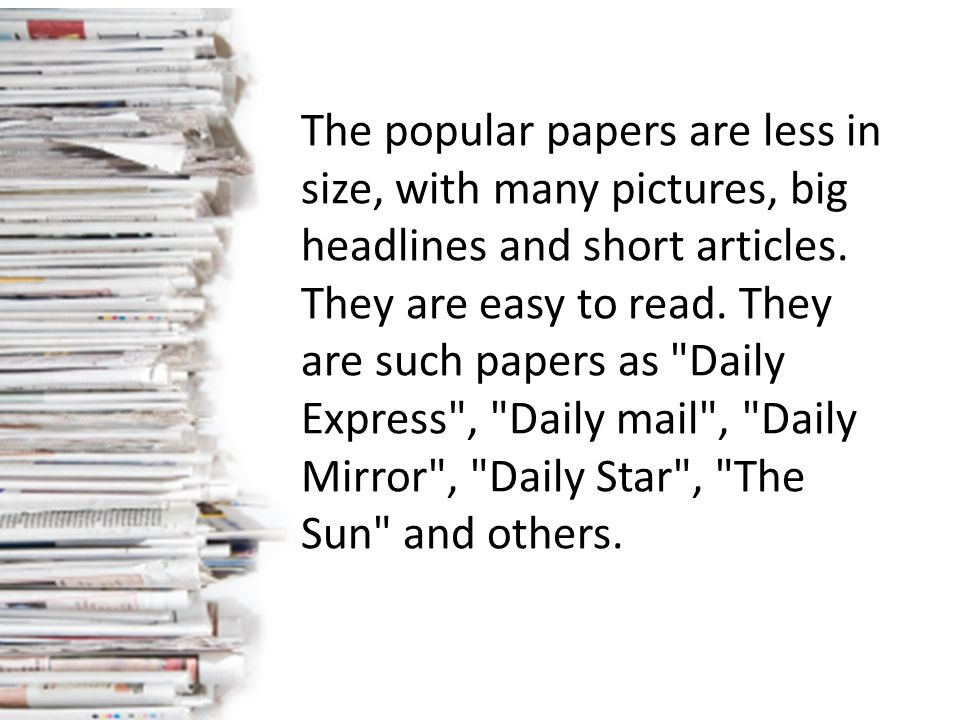 The popular papers are less in size, with many pictures, big headlines and short articles.