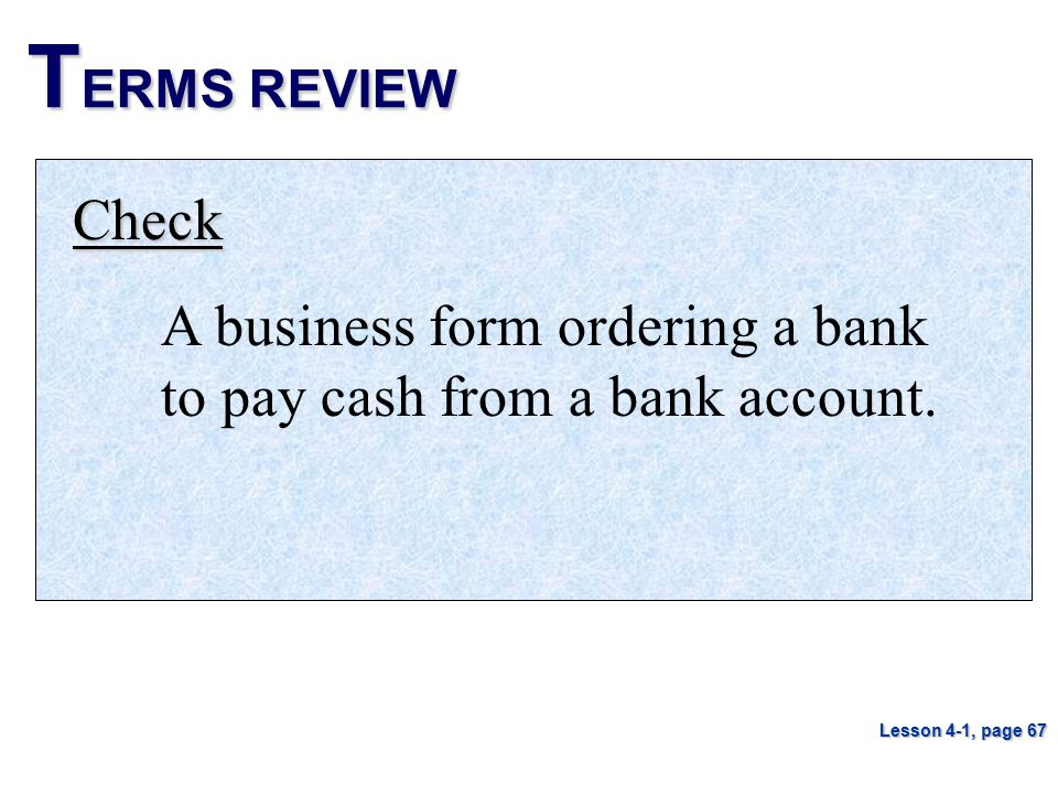 TERMS REVIEW Check. A business form ordering a bank to pay cash from a bank account.