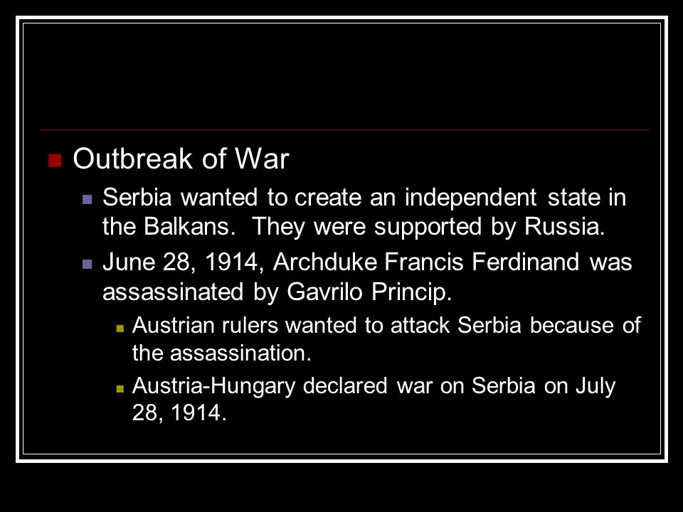 Outbreak of War Serbia wanted to create an independent state in the Balkans. They were supported by Russia.