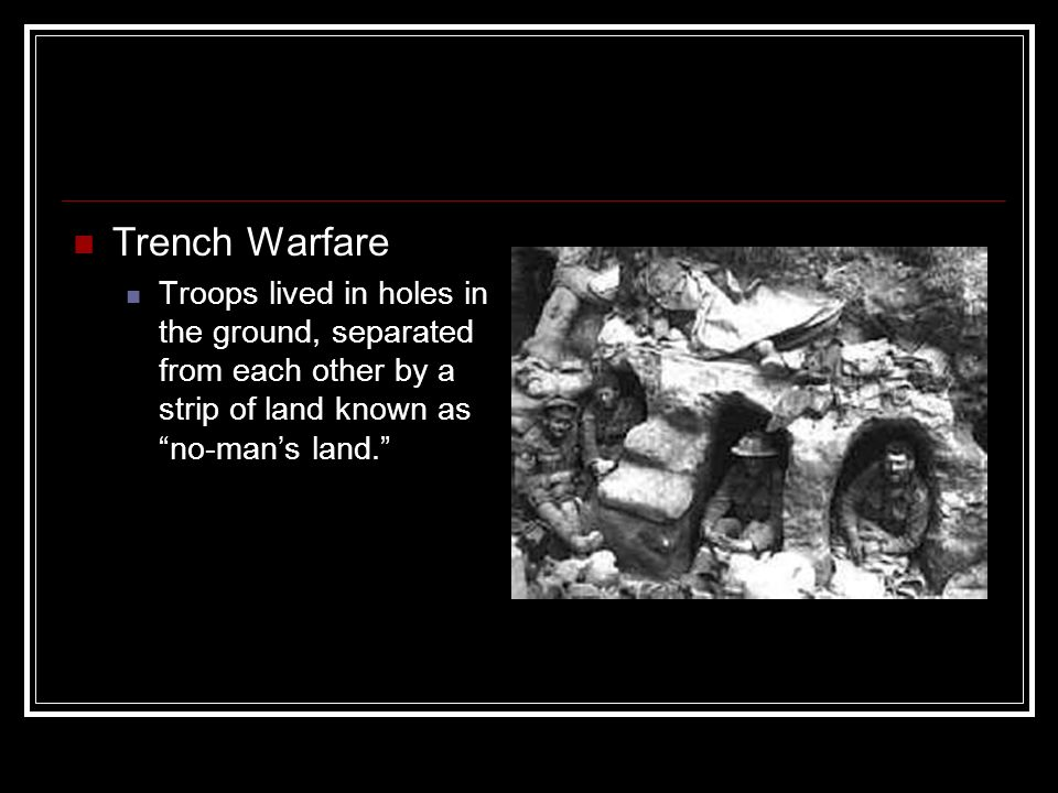Trench Warfare Troops lived in holes in the ground, separated from each other by a strip of land known as no-man's land.