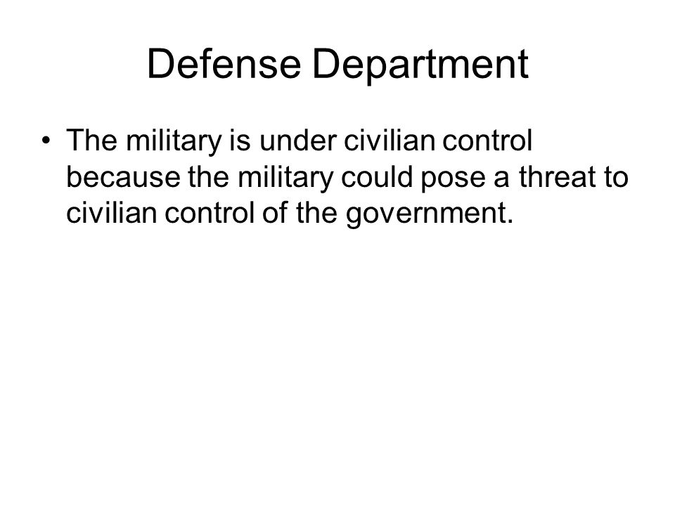 Defense Department The military is under civilian control because the military could pose a threat to civilian control of the government.