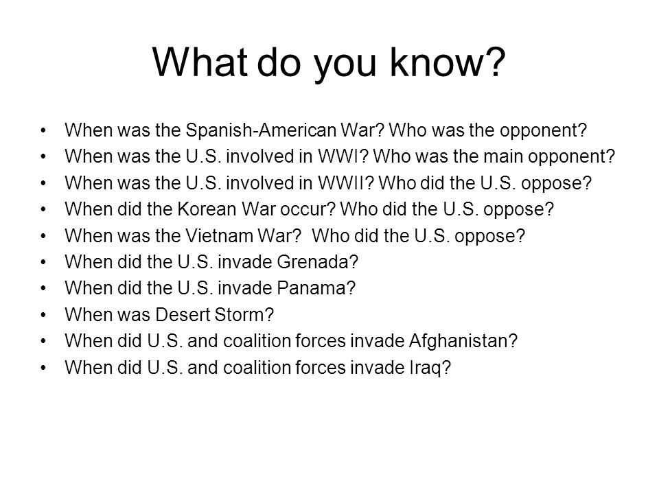 What do you know When was the Spanish-American War Who was the opponent When was the U.S. involved in WWI Who was the main opponent