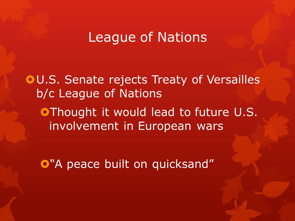League of Nations U.S. Senate rejects Treaty of Versailles b/c League of Nations.