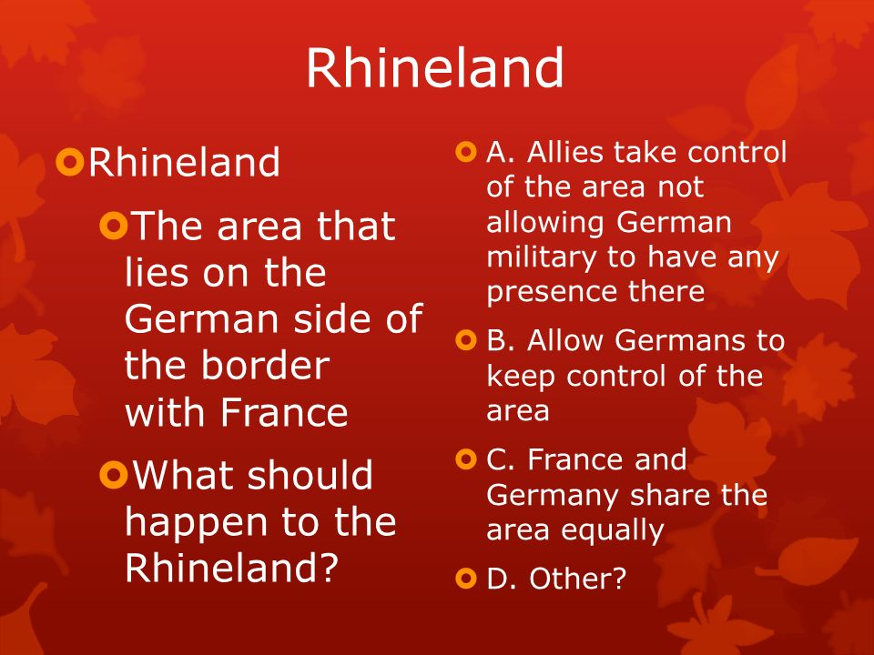 Rhineland Rhineland. The area that lies on the German side of the border with France. What should happen to the Rhineland