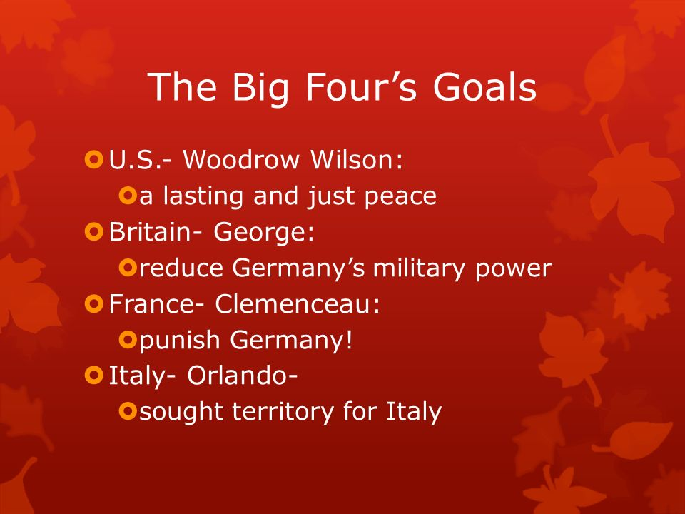 The Big Four's Goals U.S.- Woodrow Wilson: Britain- George: