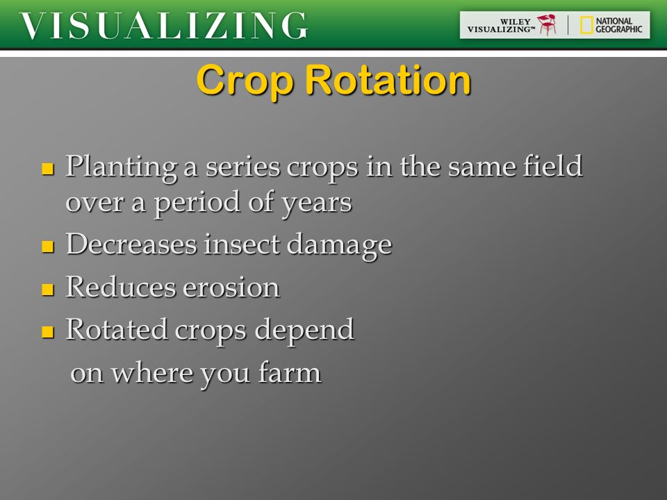 Crop Rotation Planting a series crops in the same field over a period of years. Decreases insect damage.