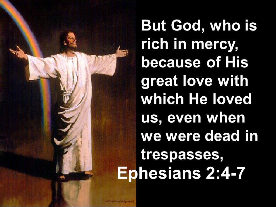 But God, who is rich in mercy, because of His great love with which He loved us, even when we were dead in trespasses,