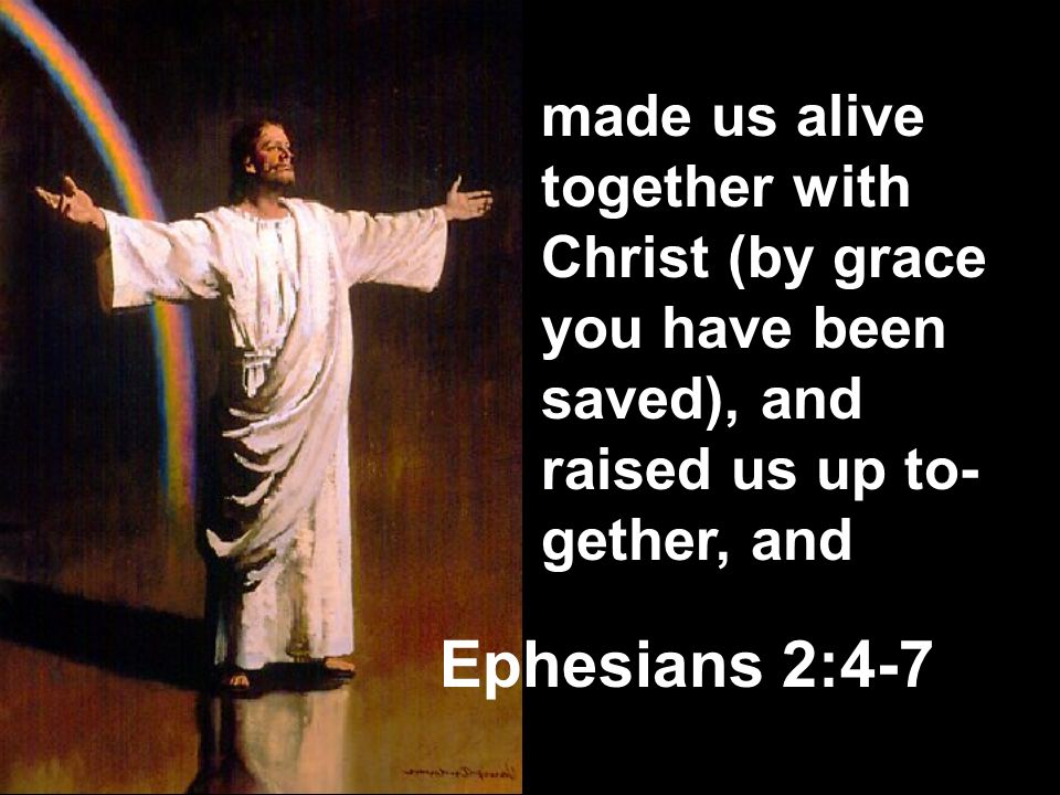 made us alive together with Christ (by grace you have been saved), and raised us up to-gether, and