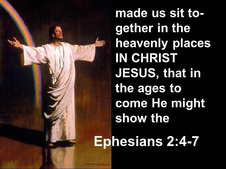 made us sit to-gether in the heavenly places IN CHRIST JESUS, that in the ages to come He might show the