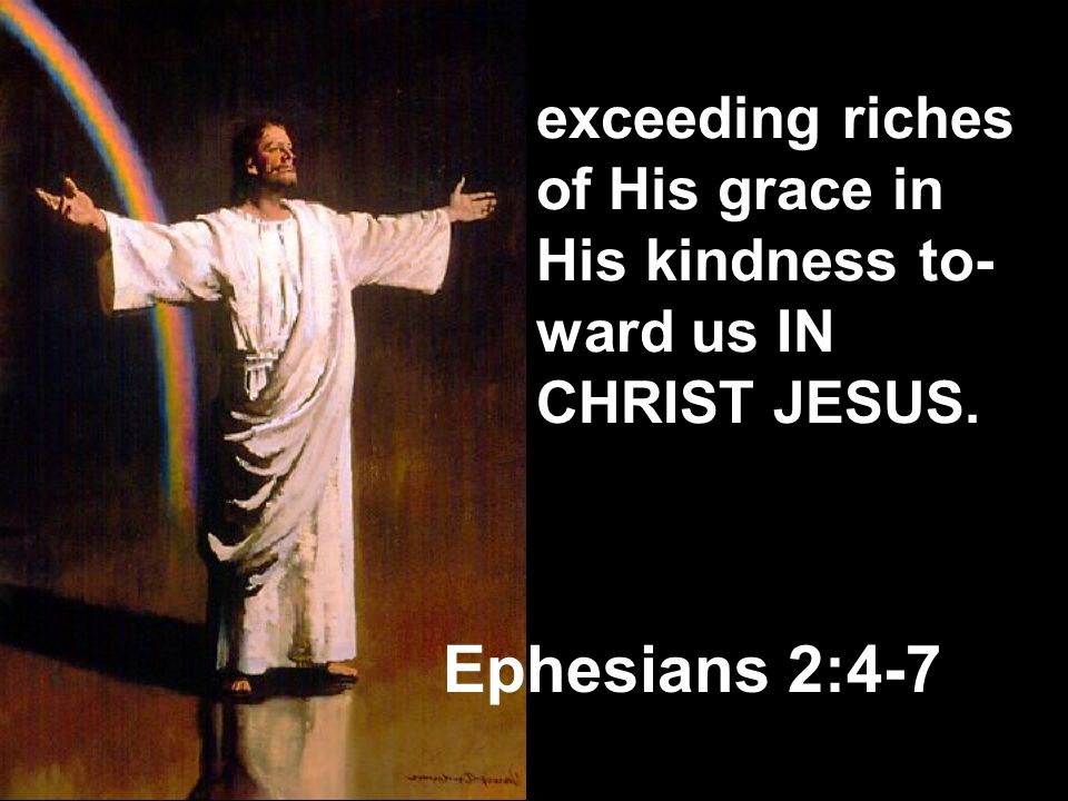 exceeding riches of His grace in His kindness to-ward us IN CHRIST JESUS.
