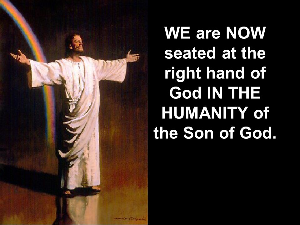 WE are NOW seated at the right hand of God IN THE HUMANITY of the Son of God.