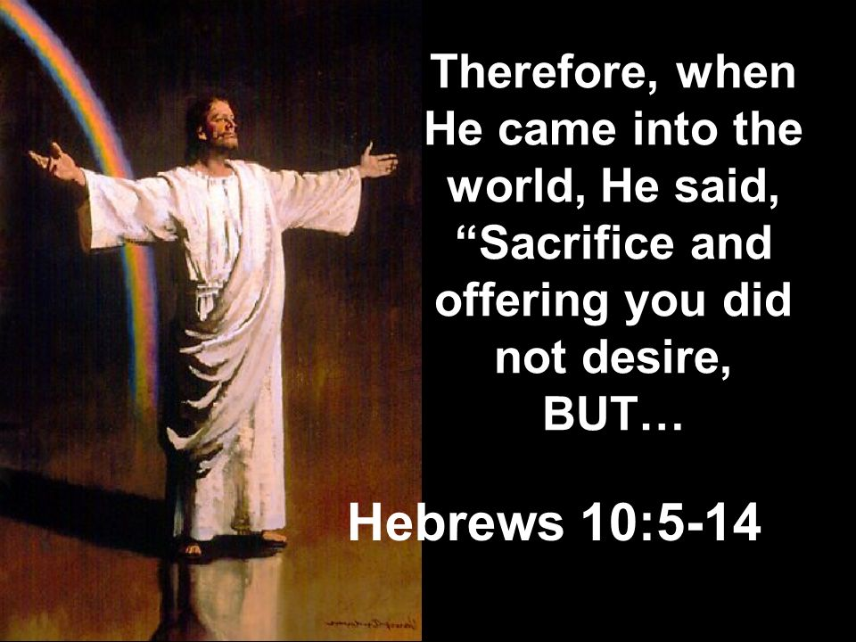 Therefore, when He came into the world, He said, Sacrifice and offering you did not desire, BUT…