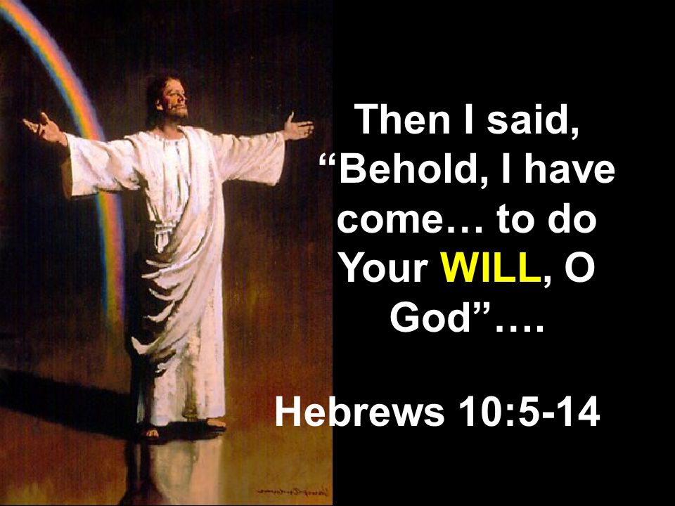 Then I said, Behold, I have come… to do Your WILL, O God ….